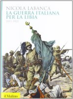 La guerra italiana per la Libia. 1911-1931 - Labanca Nicola