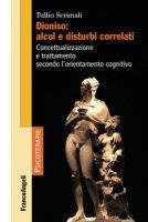 Dioniso: alcol e disturbi correlati. Concettualizzazione e trattamento secondo l'orientamento cognitivo - Scrimali Tullio