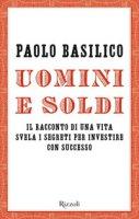 Uomini e soldi. Il racconto di una vita svela i segreti per investire con successo - Basilico Paolo