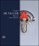 Cesare De Vecchi. Maestro orafo gioielliere. Ediz. italiana e inglese - Giacobino Enrica