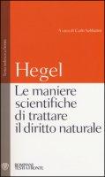 Le maniere scientifiche di trattare il diritto naturale. Testo tedesco a fronte - Hegel Friedrich