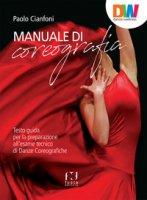 Manuale di coreografia. Testo guida per la preparazione all'esame tecnico di Danze coreografiche - Cianfoni Paolo