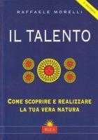 Il talento. Come scoprire e realizzare la tua vera natura - Morelli Raffaele
