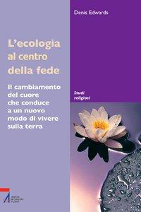 Copertina di 'L'ecologia al centro della fede. Il cambiamento del cuore che conduce a un nuovo modo di vivere sulla Terra'