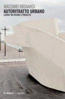 Autoritratto urbano. Luoghi tra visione e progetto - Bignardi Massimo