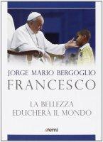 La bellezza educherà il mondo - Francesco (Jorge Mario Bergoglio)