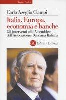 Italia, Europa, economia e banche. Gli interventi alle Assemblee dell'Associazione bancaria italiana - Ciampi Carlo Azeglio
