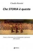 Che storia è questa. Genesi e chiarimenti di un fondamentale «patrimonio dell'umanità» - Rossini Claudio