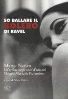 So ballare il Bolero di Ravel. Marga Nativo. Un'artista negli anni d'oro del Maggio Musicale Fiorentino - Poletti Silvia