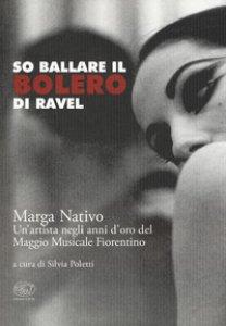 Copertina di 'So ballare il Bolero di Ravel. Marga Nativo. Un'artista negli anni d'oro del Maggio Musicale Fiorentino'