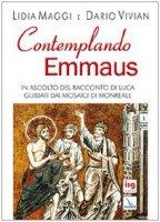 Contemplando Emmaus. In ascolto del racconto di Luca guidati dai mosaici di Monreale - Maggi Lidia, Vivian Dario