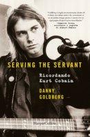 Serving the servant. Ricordando Kurt Cobain - Goldberg Danny