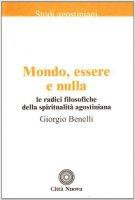 Mondo, essere e nulla. Le radici filosofiche della spiritualità agostiniana - Benelli Giorgio