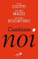 Cambiare noi - Luigi Ciotti, Antonio Mazzi, Antonio Sciortino