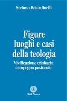 Figure, luoghi e casi della teologia - Belardinelli Stefano