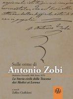 Sulle orme di Antonio Zobi (1808-1879). La storia civile della Toscana dai Medici ai Lorena - Cipriani Giovanni, Baldacci Valentino, Proli Maria Grazia