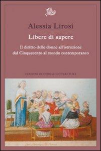 Copertina di 'Libere di sapere. Il diritto delle donne all'istruzione dal Cinquecento al mondo contemporaneo'