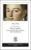 Dinastia Medici. Bianca Cappello. Il mistero del luogo di sepoltura della Granduchessa - Ferri Marco