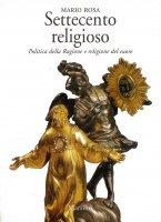 Settecento religioso. Politica della ragione e religione del cuore - Mario Rosa
