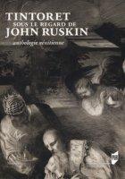 Tintoret sous le regard de John Ruskin. Anthologie vénitienne. Ediz. a colori