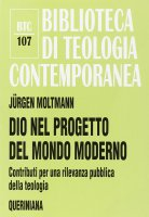Dio nel progetto del mondo moderno. Contributi per una rilevanza pubblica della teologia (BTC 107) - Moltmann Jürgen