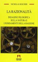 La razionalità. Indagine filosofica sulla natura e i fondamenti della ragione - Rescher Nicholas