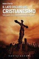 Lato oscuro del Cristianesimo. Tutto quello che la Chiesa non vuole farvi sapere (Il) - Helen Ellerbe