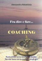 Fra dire e fare... coaching. Punta dritto verso ciò che più desideri. Per stare bene con te stesso e con gli altri - Abbattista Alessandra