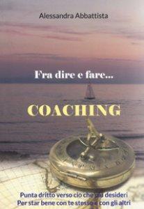 Copertina di 'Fra dire e fare... coaching. Punta dritto verso ciò che più desideri. Per stare bene con te stesso e con gli altri'