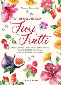 Copertina di 'In salute con fiori e frutti. Dall'albicocca alla viola del pensiero, tisane, ricette e consigli per il benessere quotidiano'