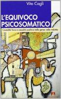 L' equivoco psicosomatico. Causalità fisica e causalità psichica nella genesi delle malattie - Cagli Vito
