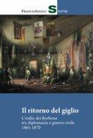 Il ritorno del giglio. L'esilio dei Borbone tra diplomazia e guerra civile 1861-1870 - Facineroso Alessia