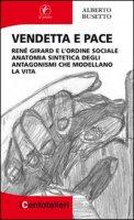 Vendetta e pace. René Girard e l'ordine sociale anatomia sintetica degli antagonismi che modellano la vita - Busetto Alberto