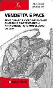 Copertina di 'Vendetta e pace. René Girard e l'ordine sociale anatomia sintetica degli antagonismi che modellano la vita'