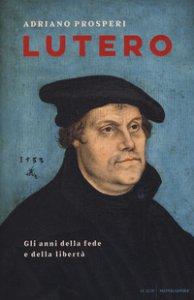 Copertina di 'Lutero. Gli anni della fede e della libertà'