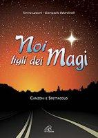 Noi figli dei Magi. Canzoni e spettacolo - Tonino Lasconi,  Giampaolo Belardinelli