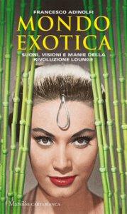Copertina di 'Mondo Exotica. Suoni, visioni e manie della rivoluzione Lounge. Nuova ediz.'