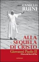 Alla sequela di Cristo. Giovanni Paolo II, il servo dei servi di Dio - Ruini Camillo