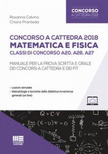 Copertina di 'Concorso a cattedra 2018. Matematica e fisica. Classi di concorso A20, A26, A27. Manuale per la prova scritta e orale dei concorsi a cattedra e dei FIT'