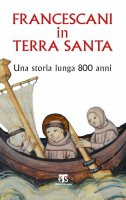 Francescani in Terra Santa - Francesco Patton , Giovanni Claudio Bottini , Giuseppe Ligato , Cesare Vaiani