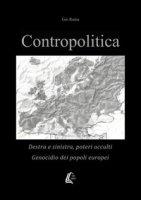 Contropolitica. Destra e sinistra, poteri occulti, genocidio dei popoli europei - Gio Rama