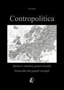 Copertina di 'Contropolitica. Destra e sinistra, poteri occulti, genocidio dei popoli europei'