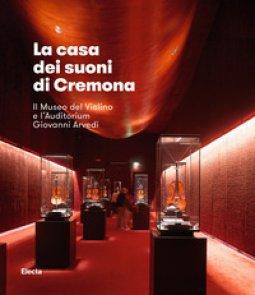 Copertina di 'La casa dei suoni di Cremona. Il Museo del Violino di Cremona e l'Auditorium Giovanni Arvedi'