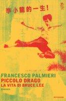 Piccolo drago. La vita di Bruce Lee - Palmieri Francesco