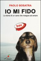 Io mi fido. La storia di un cane che insegna ad amare - Bosatra Paolo