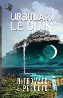 Ritrovato e perduto - Le Guin Ursula K.