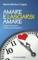 Amare e lasciarsi amare. Superare paure e difese psicologiche - Maria Elettra Cugini