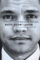 Nato fuori legge. Storia di un'infanzia sudafricana - Noah Trevor