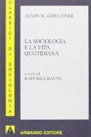 La sociologia e la vita quotidiana - Gouldner Alvin W.