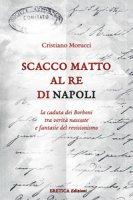 Scacco matto al Re di Napoli. La caduta dei Borboni tra verità nascoste e fantasie del revisionismo - Morucci Cristiano